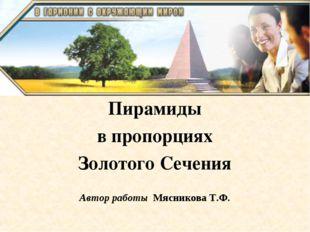 Пирамиды в пропорциях Золотого Сечения Автор работы Мясникова Т.Ф.