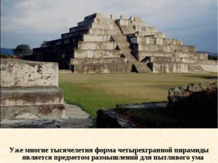 Уже многие тысячелетия форма четырехгранной пирамиды является предметом размы
