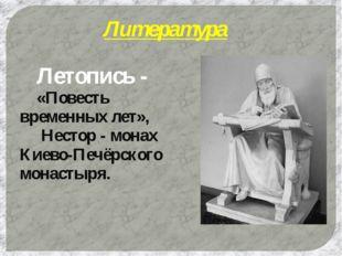 Литература Летопись - «Повесть временных лет»,  Нестор - монах Киево-Печёр