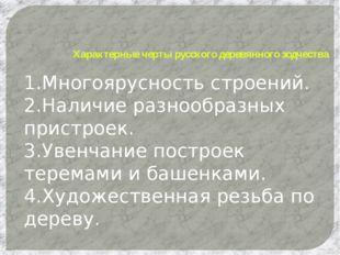 Характерные черты русского деревянного зодчества 1.Многоярусность строений. 2