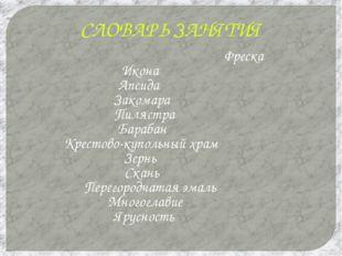 СЛОВАРЬ ЗАНЯТИЯ Фреска Икона Апсида Закомара Пилястра Барабан Крестово-куполь