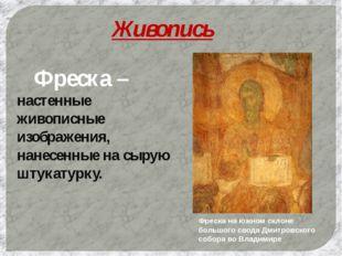Живопись Фреска – настенные живописные изображения, нанесенные на сырую штук