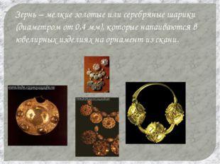 Зернь – мелкие золотые или серебряные шарики (диаметром от 0,4 мм), которые н