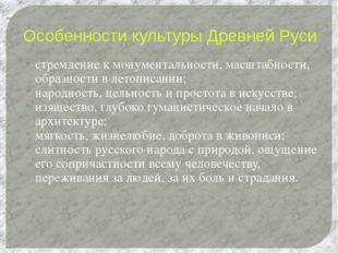 Особенности культуры Древней Руси стремление к монументальности, масштабности