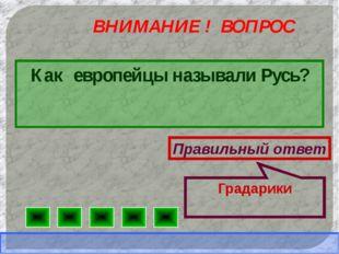 ВНИМАНИЕ ! ВОПРОС Как европейцы называли Русь? Правильный ответ Градарики