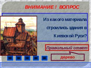 ВНИМАНИЕ ! ВОПРОС Из какого материала строились здания в Киевской Руси? Прави