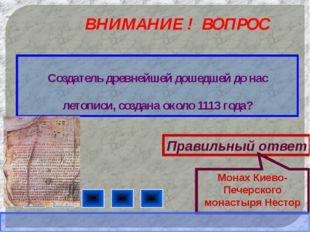 ВНИМАНИЕ ! ВОПРОС Создатель древнейшей дошедшей до нас летописи, создана окол