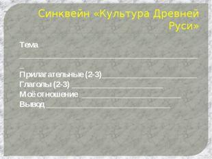 Синквейн «Культура Древней Руси» Тема _______________________________________