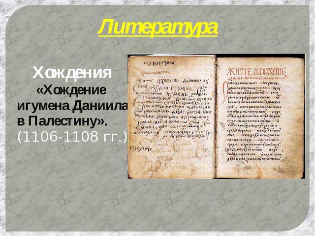 Литература Хождения  «Хождение игумена Даниила в Палестину». (1106-1108 гг.)