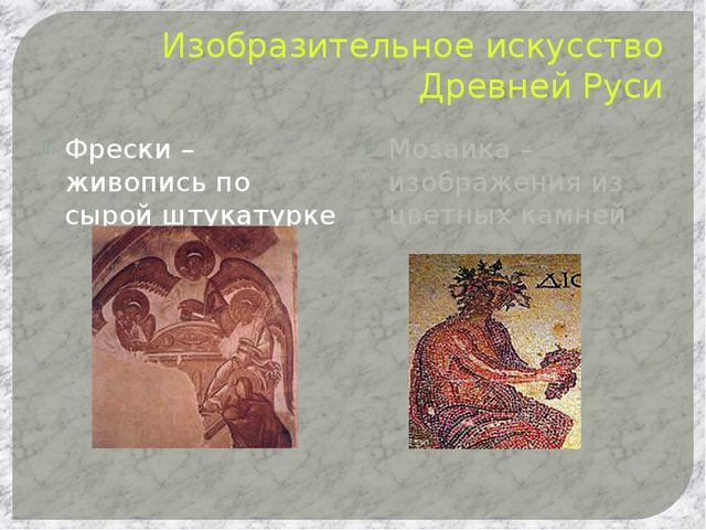 Изобразительное искусство Древней Руси Фрески – живопись по сырой штукатурке...