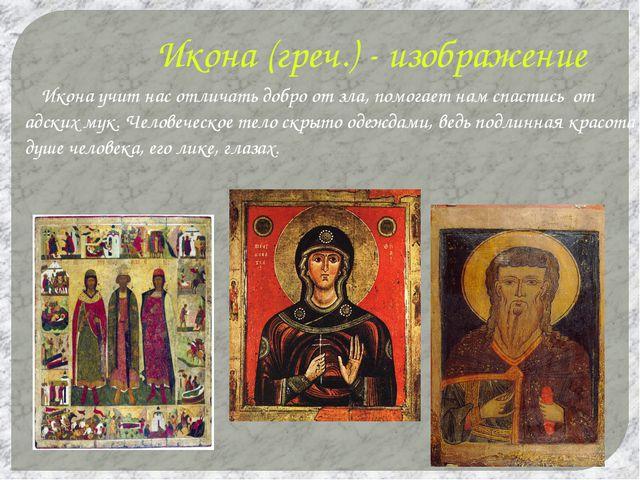 Икона (греч.) - изображение Икона учит нас отличать добро от зла, помогает на...