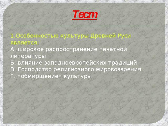 Тест 1.Особенностью культуры Древней Руси является: А. широкое распространени...