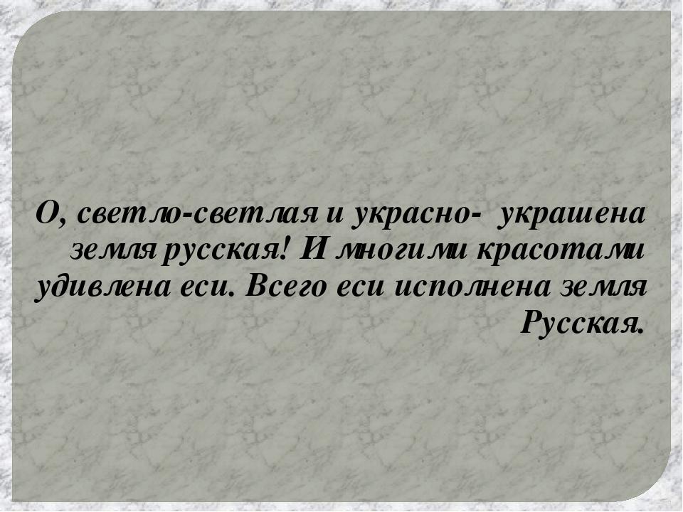 О, светло-светлая и украсно- украшена земля русская! И многими красотами удив...