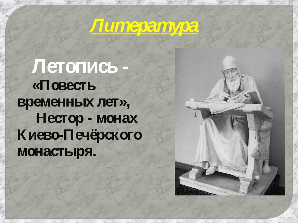 Литература Летопись - «Повесть временных лет»,  Нестор - монах Киево-Печёр...