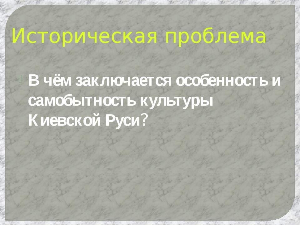 Историческая проблема В чём заключается особенность и самобытность культуры К...