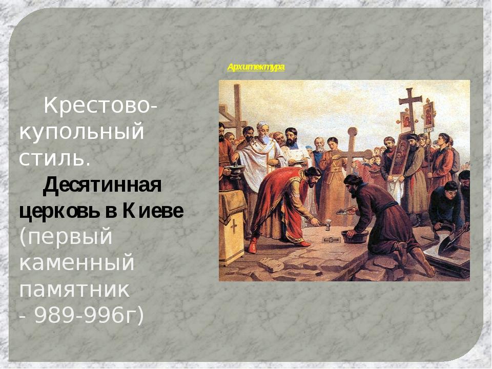 Архитектура Крестово-купольный стиль. Десятинная церковь в Киеве (первый к...