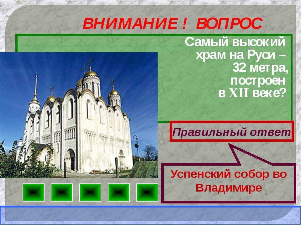 ВНИМАНИЕ ! ВОПРОС Самый высокий храм на Руси – 32 метра, построен в XII веке?...