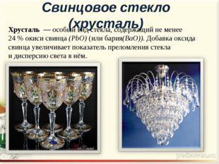 Свинцовое стекло (хрусталь) Хрусталь— особый видстекла, содержащий не мене