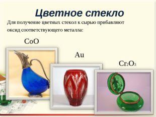 Для получение цветных стекол к сырью прибавляют оксид соответствующего металл