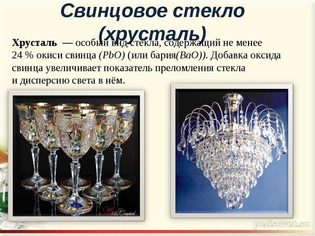 Свинцовое стекло (хрусталь) Хрусталь— особый видстекла, содержащий не мене...