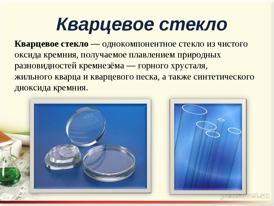 Кварцевое стекло — однокомпонентноестеклоиз чистого оксидакремния, получае...