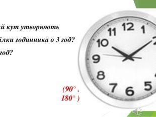 Який кут утворюють стрілки годинника о 3 год? О 6 год? (90° . 180° )
