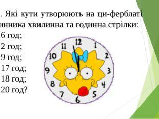 658. Які кути утворюють на циферблаті годинника хвилинна та годинна стрілки: