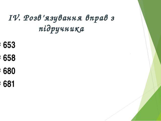 ІV. Розв'язування вправ з підручника № 653 № 658 № 680 № 681