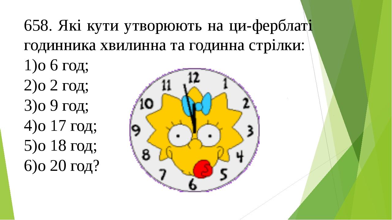 658. Які кути утворюють на циферблаті годинника хвилинна та годинна стрілки:...