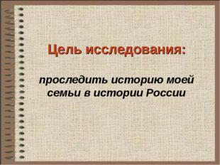 Цель исследования: проследить историю моей семьи в истории России