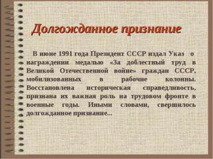 Долгожданное признание В июне 1991 года Президент СССР издал Указ о награжден