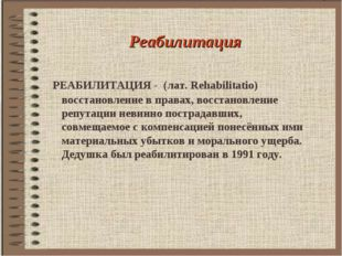 Реабилитация РЕАБИЛИТАЦИЯ - (лат. Rehabilitatio) восстановление в правах, во