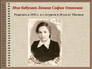 Моя бабушка Левина София Оттовна Родилась в 1935 г. в с.Асурети в 20 км от Тб