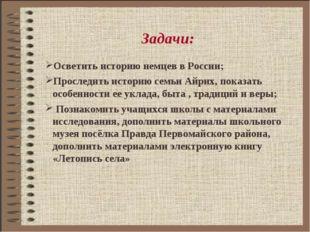 Задачи: Осветить историю немцев в России; Проследить историю семьи Айрих, пок