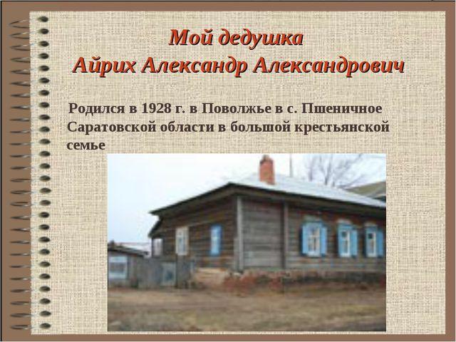 Мой дедушка Айрих Александр Александрович Родился в 1928 г. в Поволжье в с. П...