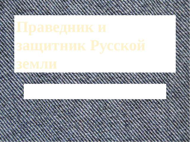 Праведник и защитник Русской земли Подготовка к сочинению