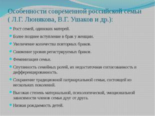 Особенности современной российской семьи ( Л.Г. Люнякова, В.Г. Ушаков и др.):