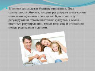 В основе семьи лежат брачные отношения. Брак – совокупность обычаев, которые