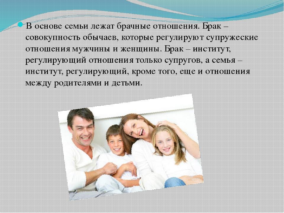 В основе семьи лежат брачные отношения. Брак – совокупность обычаев, которые...