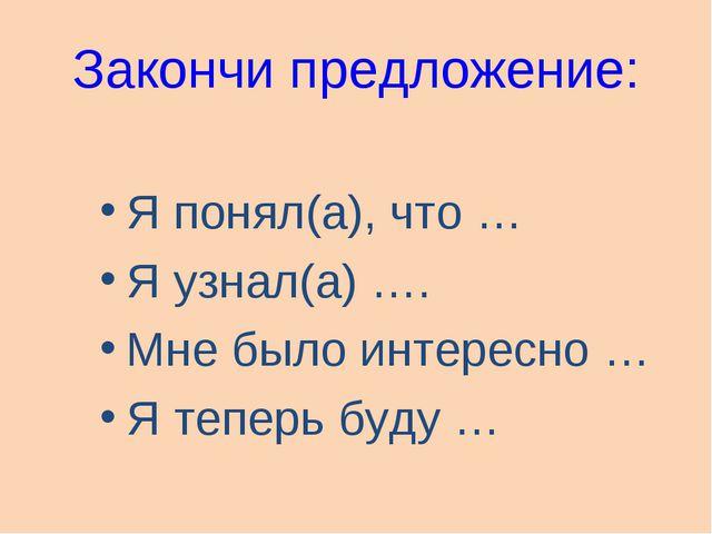 Закончи предложение: Я понял(а), что … Я узнал(а) …. Мне было интересно … Я т...