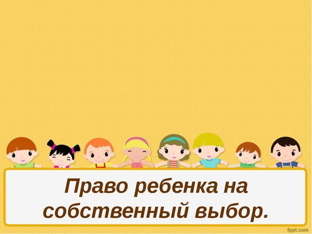 Право ребенка на собственный выбор.