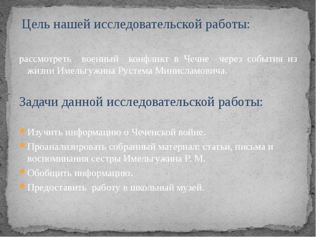 Цель нашей исследовательской работы: рассмотреть военный конфликт в Чечне че...