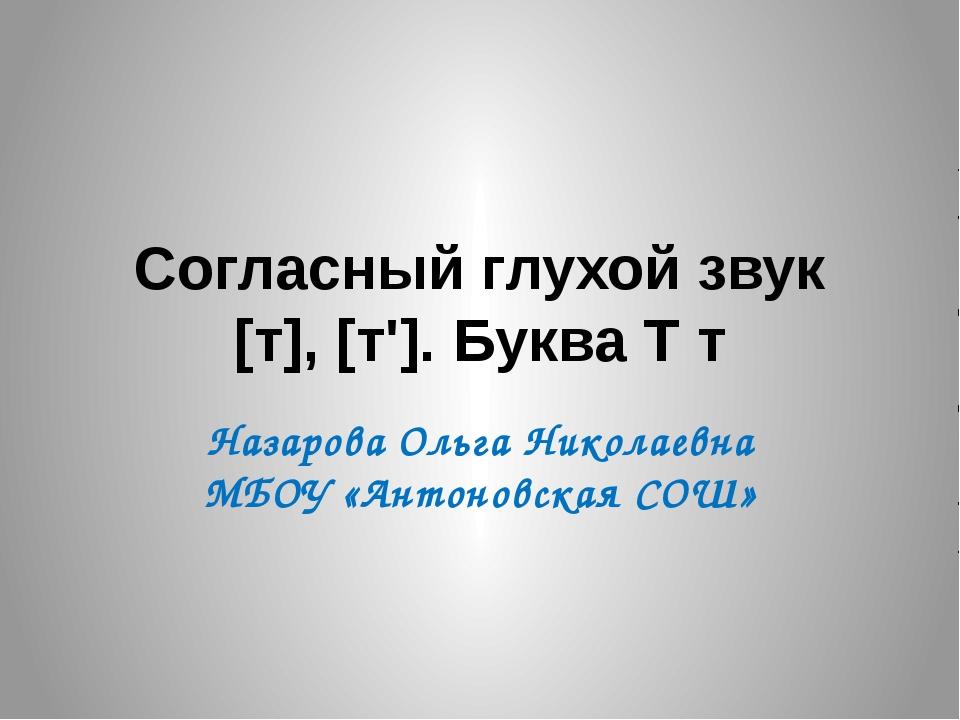 Согласный глухой звук [т], [т']. Буква Т т Назарова Ольга Николаевна МБОУ «Ан...