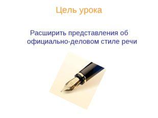 Цель урока Расширить представления об официально-деловом стиле речи
