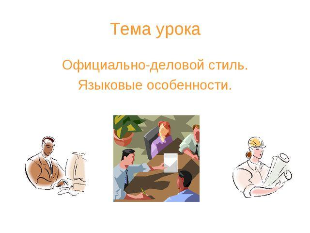 Тема урока Официально-деловой стиль. Языковые особенности.