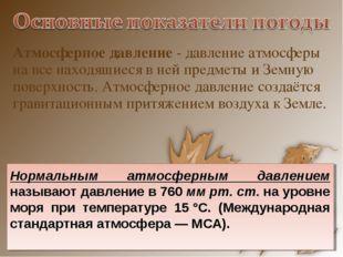 Атмосферное давление- давление атмосферы на все находящиеся в ней предметы и