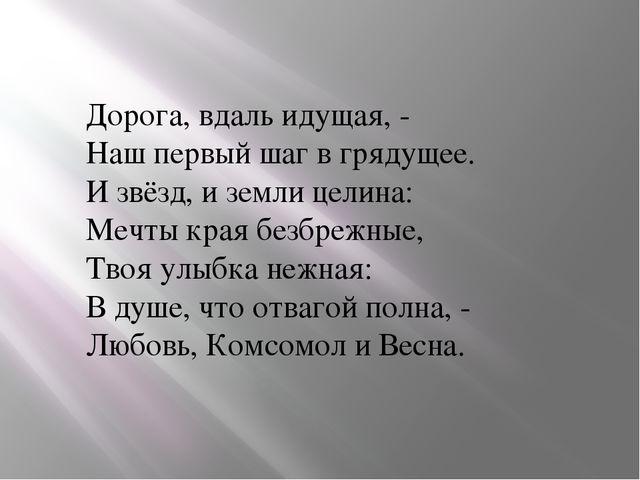 Дорога, вдаль идущая, - Наш первый шаг в грядущее. И звёзд, и земли целина:...