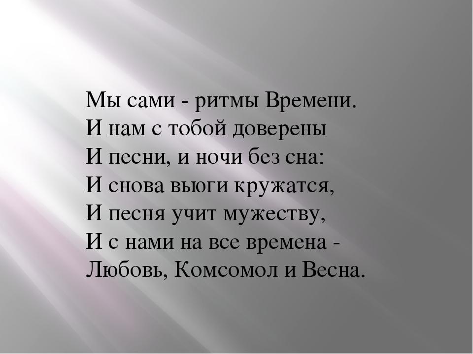 Мы сами - ритмы Времени. И нам с тобой доверены И песни, и ночи без сна: И...