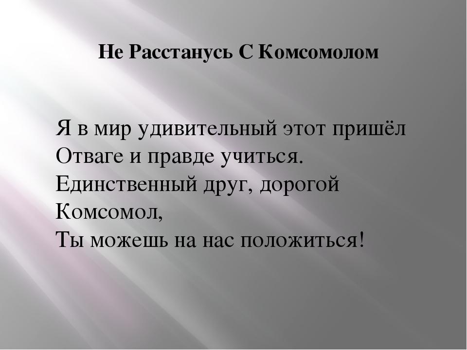 Не Расстанусь С Комсомолом Я в мир удивительный этот пришёл Отваге и правде у...
