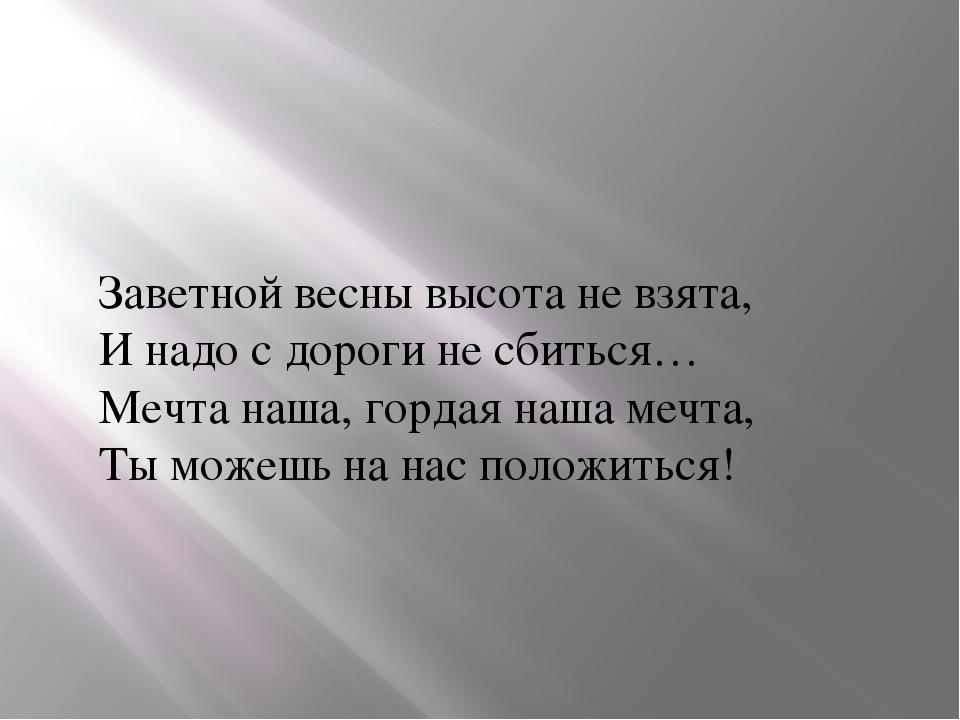 Заветной весны высота не взята, И надо с дороги не сбиться… Мечта наша, горда...